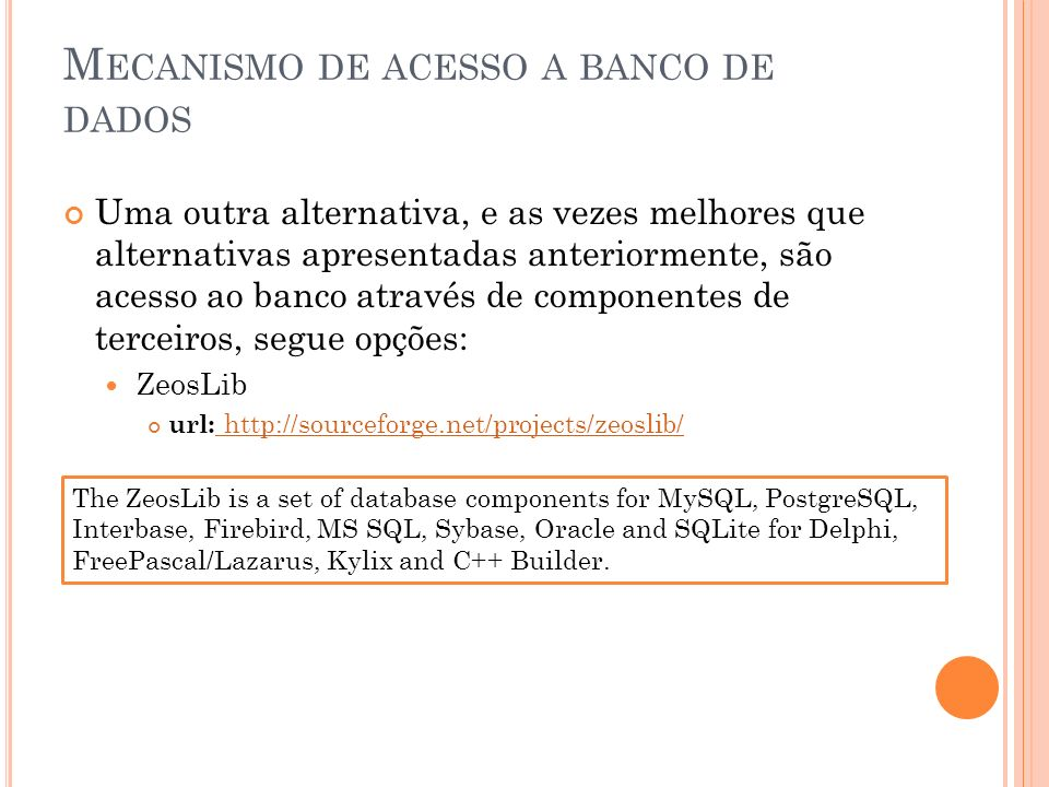 M ECANISMO DE ACESSO A BANCO DE DADOS Uma outra alternativa, e as vezes melhores que alternativas apresentadas anteriormente, são acesso ao banco através de componentes de terceiros, segue opções: ZeosLib url: http://sourceforge.net/projects/zeoslib/ http://sourceforge.net/projects/zeoslib/ The ZeosLib is a set of database components for MySQL, PostgreSQL, Interbase, Firebird, MS SQL, Sybase, Oracle and SQLite for Delphi, FreePascal/Lazarus, Kylix and C++ Builder.