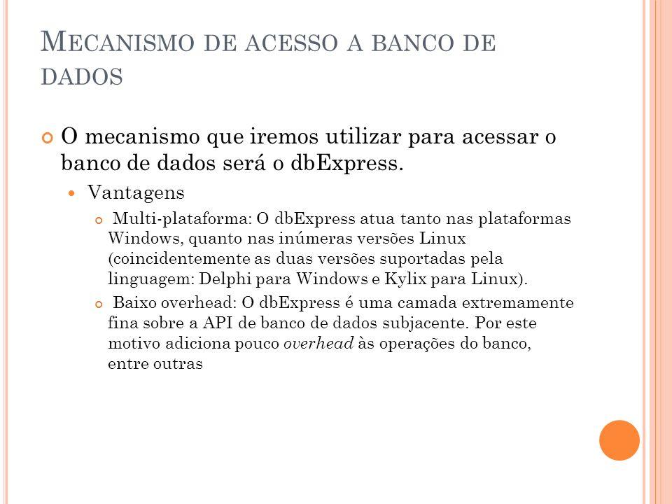 M ECANISMO DE ACESSO A BANCO DE DADOS O mecanismo que iremos utilizar para acessar o banco de dados será o dbExpress. Vantagens Multi-plataforma: O db