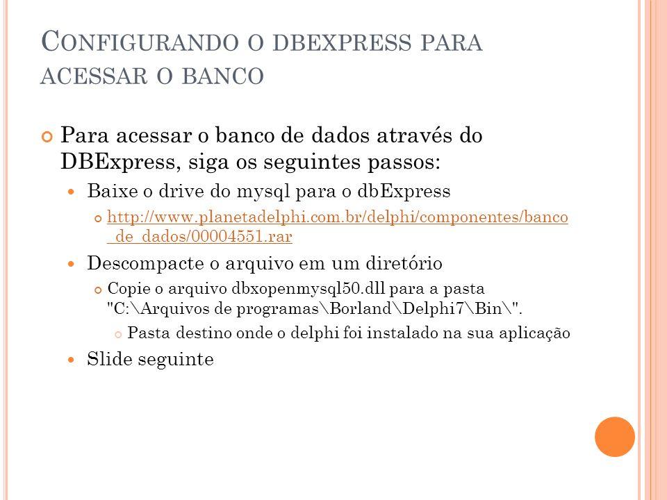 C ONFIGURANDO O DBEXPRESS PARA ACESSAR O BANCO Para acessar o banco de dados através do DBExpress, siga os seguintes passos: Baixe o drive do mysql pa