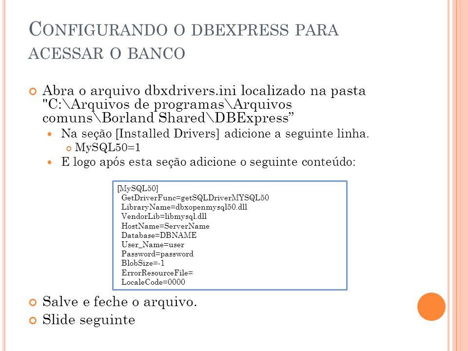 C ONFIGURANDO O DBEXPRESS PARA ACESSAR O BANCO Copie o arquivo libmySQL.dll localizando em C:\Arquivos de programas\MySQL\MySQL Server 5.0\bin para a pasta C:\Windows .