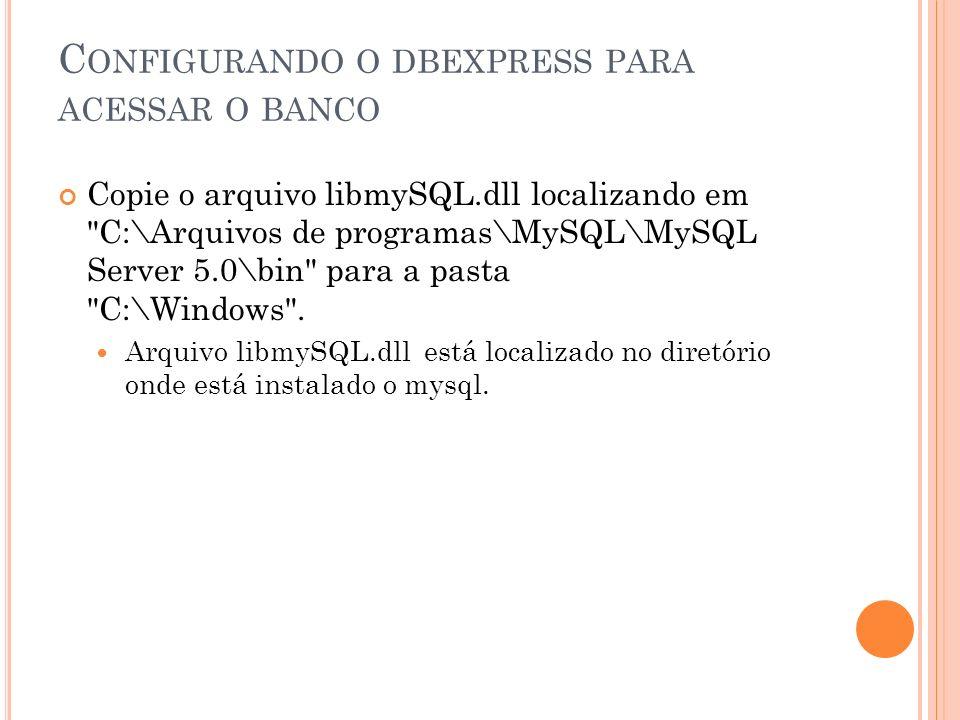 C ONFIGURANDO O DBEXPRESS PARA ACESSAR O BANCO Copie o arquivo libmySQL.dll localizando em