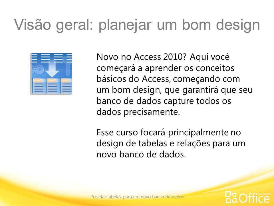 Visão geral: planejar um bom design Projetar tabelas para um novo banco de dados Novo no Access 2010? Aqui você começará a aprender os conceitos básic