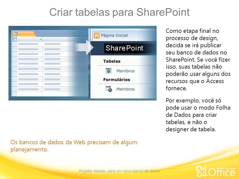 Criar tabelas para SharePoint Projetar tabelas para um novo banco de dados Os bancos de dados da Web precisam de algum planejamento. Como etapa final