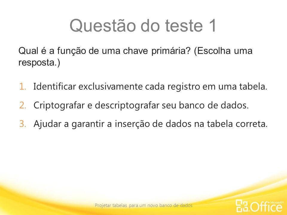 Questão do teste 1 Qual é a função de uma chave primária? (Escolha uma resposta.) Projetar tabelas para um novo banco de dados 1.Identificar exclusiva