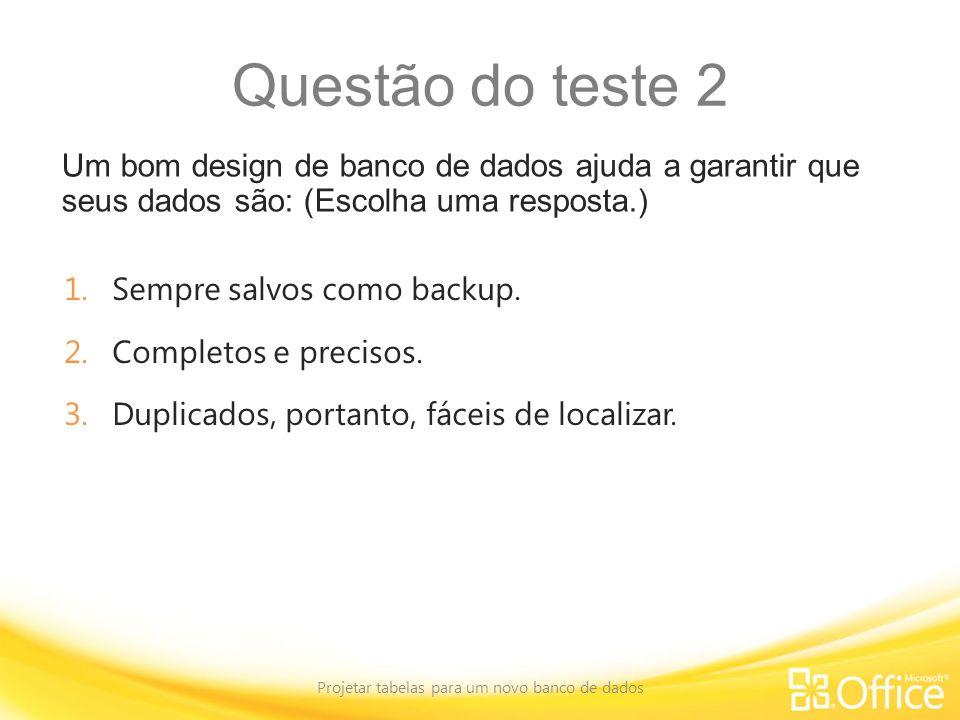 Questão do teste 2 Um bom design de banco de dados ajuda a garantir que seus dados são: (Escolha uma resposta.) Projetar tabelas para um novo banco de