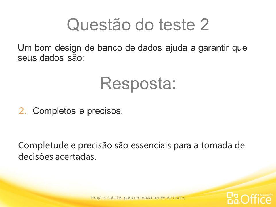 Questão do teste 2 Projetar tabelas para um novo banco de dados Completude e precisão são essenciais para a tomada de decisões acertadas. Um bom desig