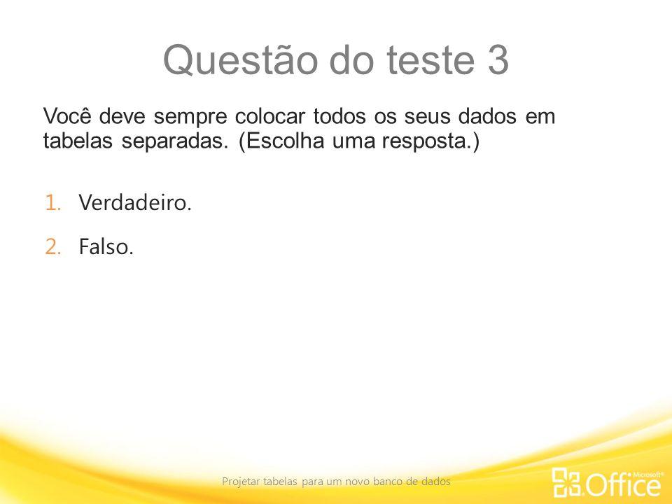 Questão do teste 3 Você deve sempre colocar todos os seus dados em tabelas separadas. (Escolha uma resposta.) Projetar tabelas para um novo banco de d