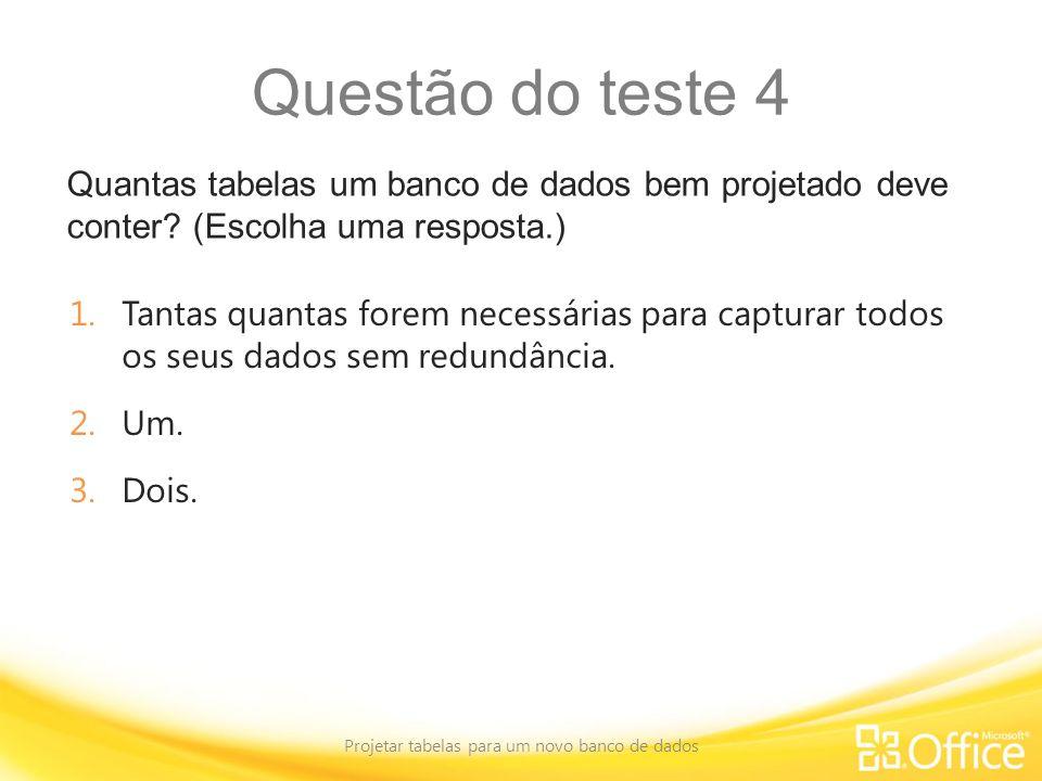 Questão do teste 4 Quantas tabelas um banco de dados bem projetado deve conter? (Escolha uma resposta.) Projetar tabelas para um novo banco de dados 1
