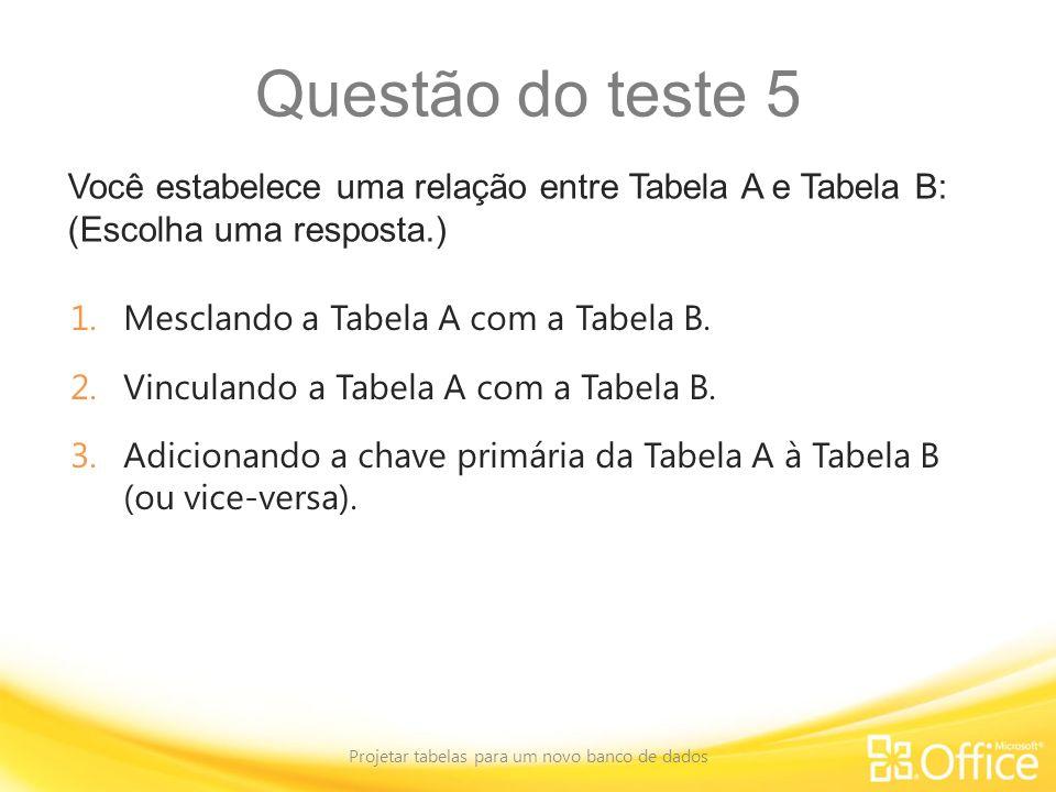 Questão do teste 5 Você estabelece uma relação entre Tabela A e Tabela B: (Escolha uma resposta.) Projetar tabelas para um novo banco de dados 1.Mescl