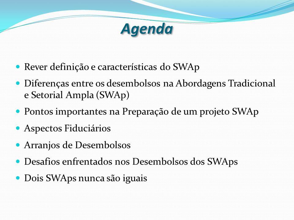 Agenda Rever definição e características do SWAp Diferenças entre os desembolsos na Abordagens Tradicional e Setorial Ampla (SWAp) Pontos importantes na Preparação de um projeto SWAp Aspectos Fiduciários Arranjos de Desembolsos Desafios enfrentados nos Desembolsos dos SWAps Dois SWAps nunca são iguais