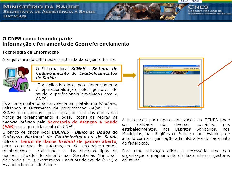 O CNES como tecnologia de informação e ferramenta de Georreferenciamento Tecnologia da Informação A arquitetura do CNES está construída da seguinte forma: O Sistema local SCNES - Sistema de Cadastramento de Estabelecimentos de Saúde.