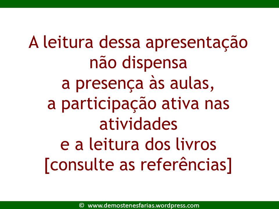 © www.demostenesfarias.wordpress.com Lembre : A leitura dessa apresentação não dispensa a presença às aulas, a participação ativa nas atividades e a leitura dos livros [consulte as referências]