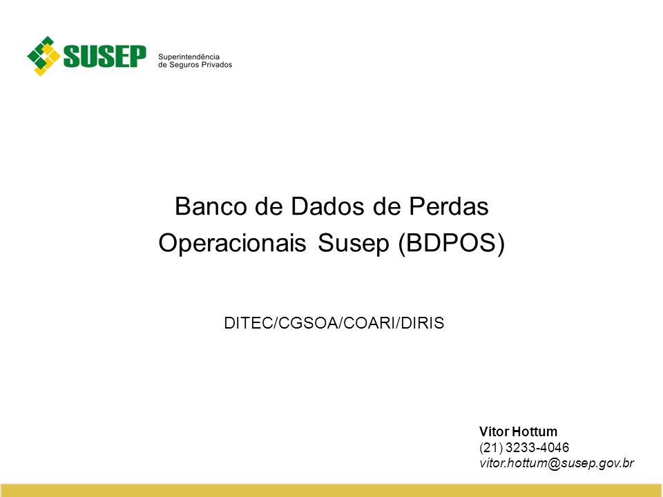 Banco de Dados de Perdas Operacionais Susep (BDPOS) DITEC/CGSOA/COARI/DIRIS Vitor Hottum (21) 3233-4046 vitor.hottum@susep.gov.br