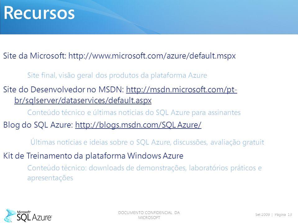 DOCUMENTO CONFIDENCIAL DA MICROSOFT Set 2009 | Página 13 Recursos Site da Microsoft: http://www.microsoft.com/azure/default.mspx Site final, visão geral dos produtos da plataforma Azure Site do Desenvolvedor no MSDN: http://msdn.microsoft.com/pt- br/sqlserver/dataservices/default.aspx Conteúdo técnico e últimas notícias do SQL Azure para assinantes SDN Blog do SQL Azure: http://blogs.msdn.com/SQL Azure/ Últimas notícias e ideias sobre o SQL Azure, discussões, avaliação gratuita Kit de Treinamento da plataforma Windows Azure Conteúdo técnico: downloads de demonstrações, laboratórios práticos e apresentações