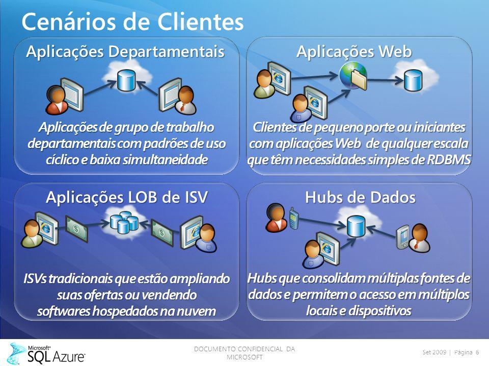 DOCUMENTO CONFIDENCIAL DA MICROSOFT Set 2009 | Página 6 Cenários de Clientes Aplicações Departamentais Aplicações de grupo de trabalho departamentais com padrões de uso cíclico e baixa simultaneidade Aplicações Web Clientes de pequeno porte ou iniciantes com aplicações Web de qualquer escala que têm necessidades simples de RDBMS Hubs de Dados Hubs que consolidam múltiplas fontes de dados e permitem o acesso em múltiplos locais e dispositivos Aplicações LOB de ISV ISVs tradicionais que estão ampliando suas ofertas ou vendendo softwares hospedados na nuvem