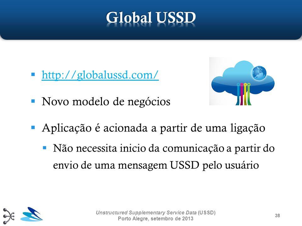 38 Unstructured Supplementary Service Data (USSD) Porto Alegre, setembro de 2013 http://globalussd.com/ Novo modelo de negócios Aplicação é acionada a