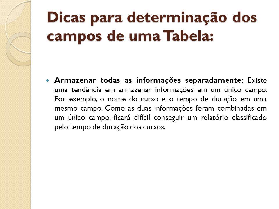 Dicas para determinação dos campos de uma Tabela: Armazenar todas as informações separadamente: Existe uma tendência em armazenar informações em um ún