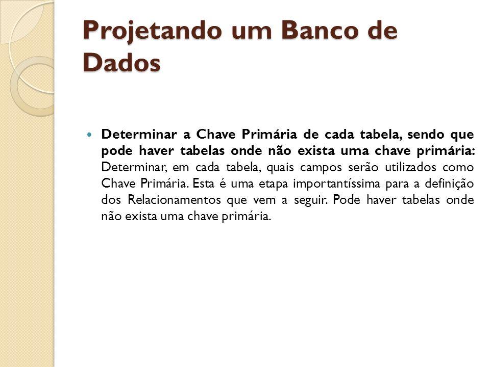 Projetando um Banco de Dados Determinar a Chave Primária de cada tabela, sendo que pode haver tabelas onde não exista uma chave primária: Determinar,