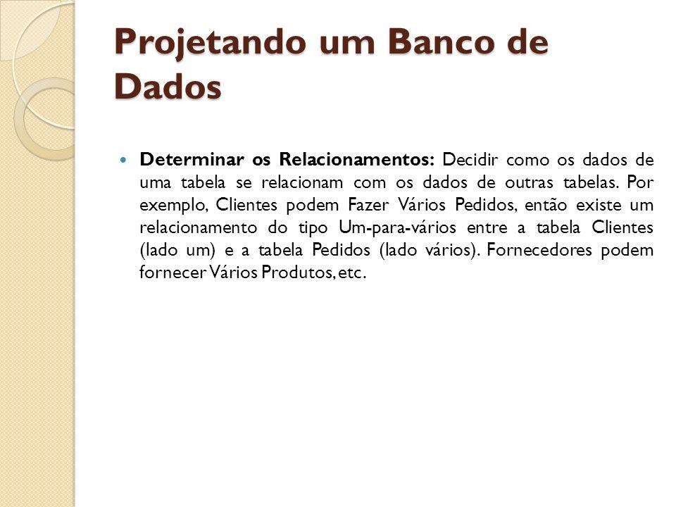 Projetando um Banco de Dados Determinar os Relacionamentos: Decidir como os dados de uma tabela se relacionam com os dados de outras tabelas. Por exem
