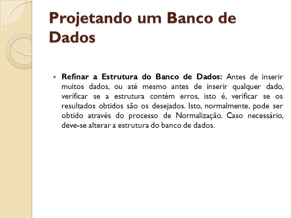Projetando um Banco de Dados Refinar a Estrutura do Banco de Dados: Antes de inserir muitos dados, ou até mesmo antes de inserir qualquer dado, verifi