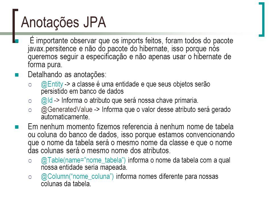 Anotações JPA É importante observar que os imports feitos, foram todos do pacote javax.persitence e não do pacote do hibernate, isso porque nós queremos seguir a especificação e não apenas usar o hibernate de forma pura.