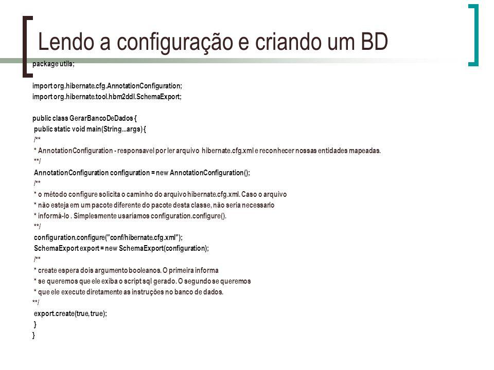 Lendo a configuração e criando um BD package utils; import org.hibernate.cfg.AnnotationConfiguration; import org.hibernate.tool.hbm2ddl.SchemaExport; public class GerarBancoDeDados { public static void main(String...args) { /** * AnnotationConfiguration - responsavel por ler arquivo hibernate.cfg.xml e reconhecer nossas entidades mapeadas.
