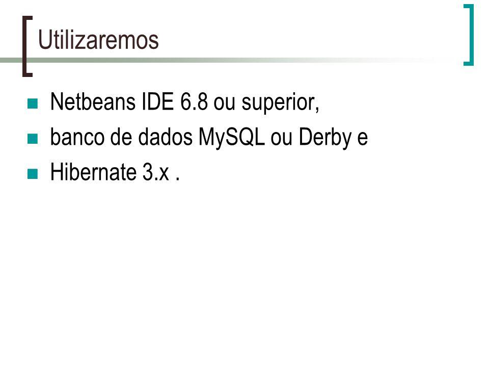 Utilizaremos Netbeans IDE 6.8 ou superior, banco de dados MySQL ou Derby e Hibernate 3.x.