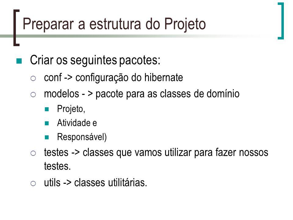 Preparar a estrutura do Projeto Criar os seguintes pacotes: conf -> configuração do hibernate modelos - > pacote para as classes de domínio Projeto, Atividade e Responsável) testes -> classes que vamos utilizar para fazer nossos testes.