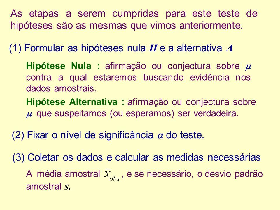 As etapas a serem cumpridas para este teste de hipóteses são as mesmas que vimos anteriormente. (1) Formular as hipóteses nula H e a alternativa A Hip