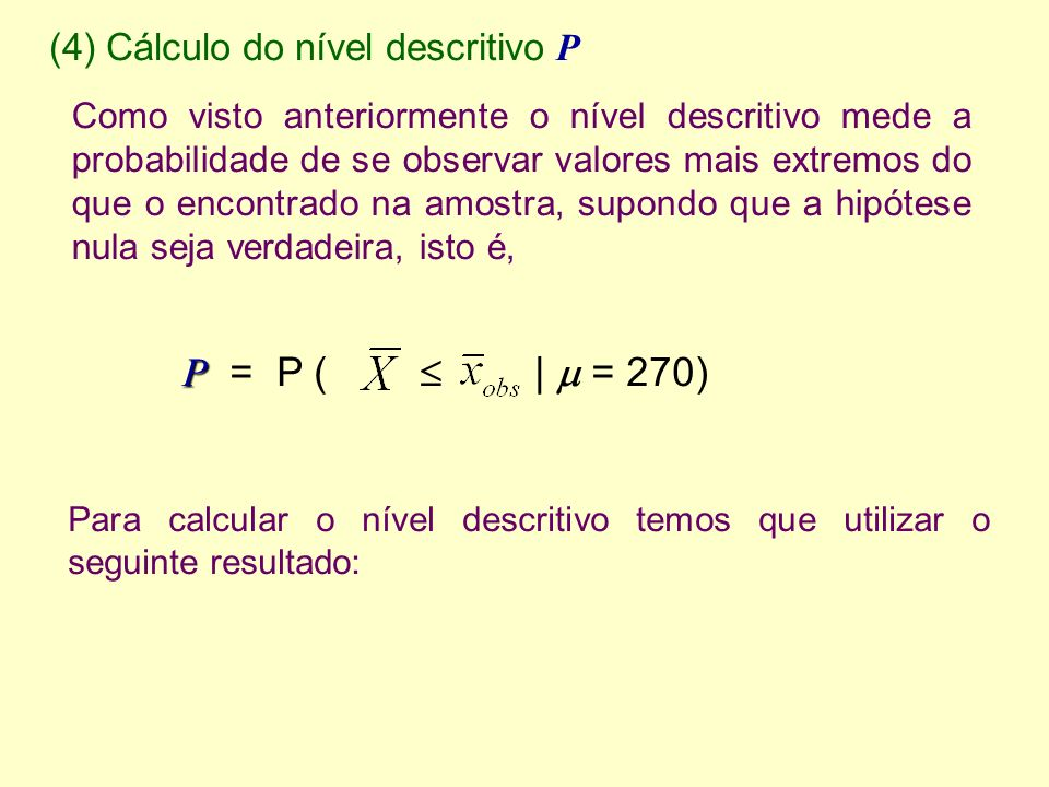 (4) Cálculo do nível descritivo P Para calcular o nível descritivo temos que utilizar o seguinte resultado: Como visto anteriormente o nível descritivo mede a probabilidade de se observar valores mais extremos do que o encontrado na amostra, supondo que a hipótese nula seja verdadeira, isto é, P P = P ( | = 270)
