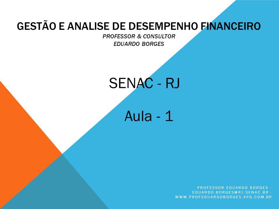 GESTÃO E ANALISE DE DESEMPENHO FINANCEIRO PROFESSOR & CONSULTOR EDUARDO BORGES PROFESSOR EDUARDO BORGES - EDUARDO.BORGES@RJ.SENAC.BR - WWW.PROFEDUARDOBORGES.XPG.COM.BR SENAC - RJ Aula - 1