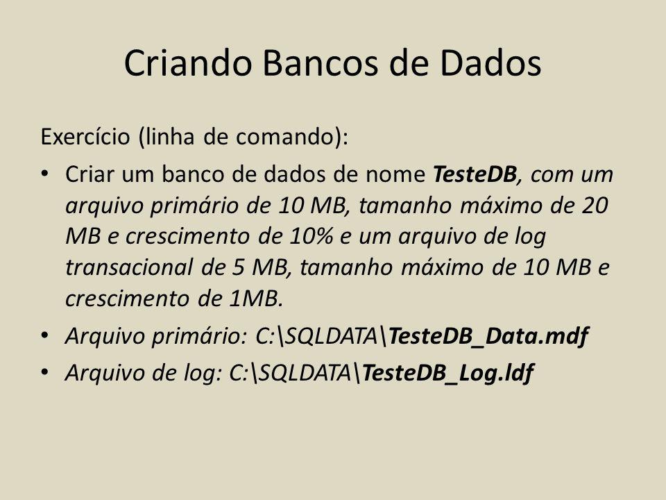 Criando Bancos de Dados Exercício (linha de comando): Criar um banco de dados de nome TesteDB, com um arquivo primário de 10 MB, tamanho máximo de 20