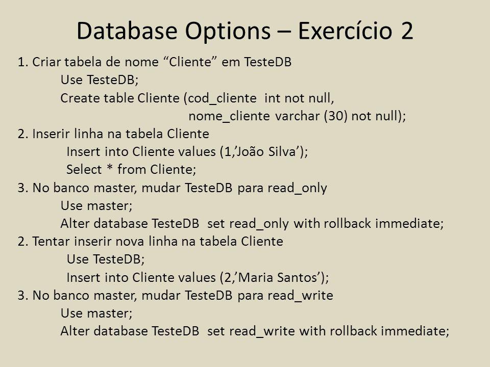 Database Options – Exercício 2 1. Criar tabela de nome Cliente em TesteDB Use TesteDB; Create table Cliente (cod_cliente int not null, nome_cliente va