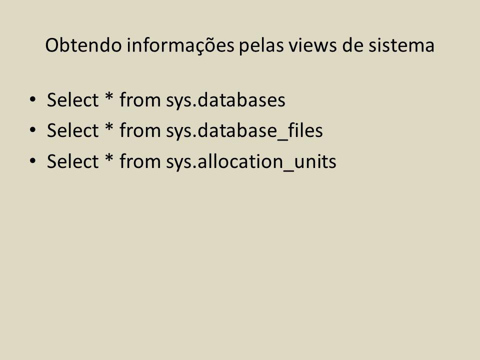 Obtendo informações pelas views de sistema Select * from sys.databases Select * from sys.database_files Select * from sys.allocation_units