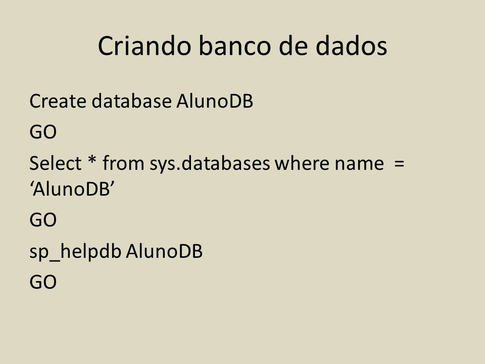 Criando banco de dados Create database AlunoDB GO Select * from sys.databases where name = AlunoDB GO sp_helpdb AlunoDB GO