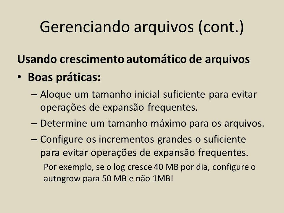 Gerenciando arquivos (cont.) Usando crescimento automático de arquivos Boas práticas: – Aloque um tamanho inicial suficiente para evitar operações de