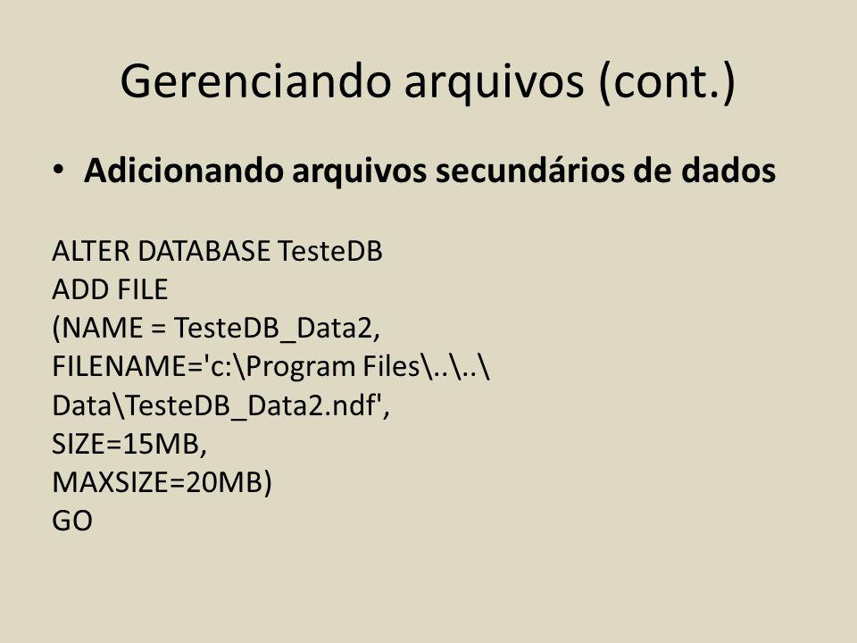 Gerenciando arquivos (cont.) Adicionando arquivos secundários de dados ALTER DATABASE TesteDB ADD FILE (NAME = TesteDB_Data2, FILENAME='c:\Program Fil