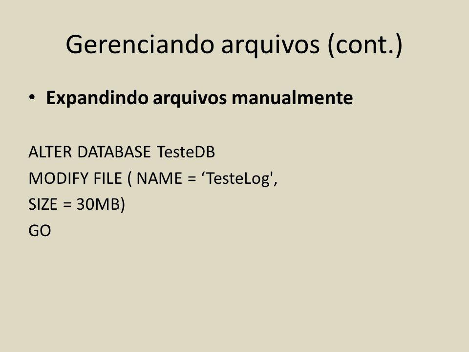 Gerenciando arquivos (cont.) Expandindo arquivos manualmente ALTER DATABASE TesteDB MODIFY FILE ( NAME = TesteLog', SIZE = 30MB) GO
