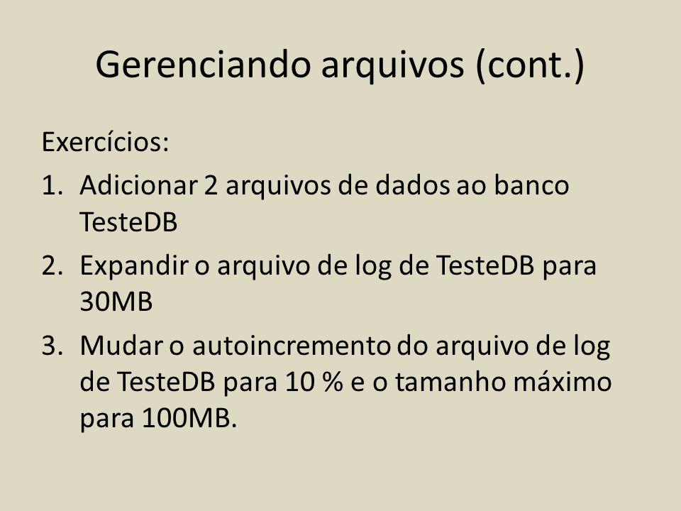 Gerenciando arquivos (cont.) Exercícios: 1.Adicionar 2 arquivos de dados ao banco TesteDB 2.Expandir o arquivo de log de TesteDB para 30MB 3.Mudar o a
