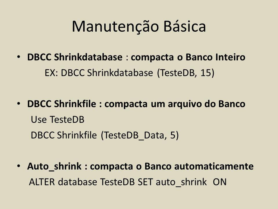 Manutenção Básica DBCC Shrinkdatabase : compacta o Banco Inteiro EX: DBCC Shrinkdatabase (TesteDB, 15) DBCC Shrinkfile : compacta um arquivo do Banco