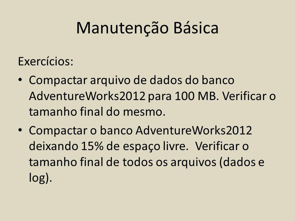 Manutenção Básica Exercícios: Compactar arquivo de dados do banco AdventureWorks2012 para 100 MB. Verificar o tamanho final do mesmo. Compactar o banc