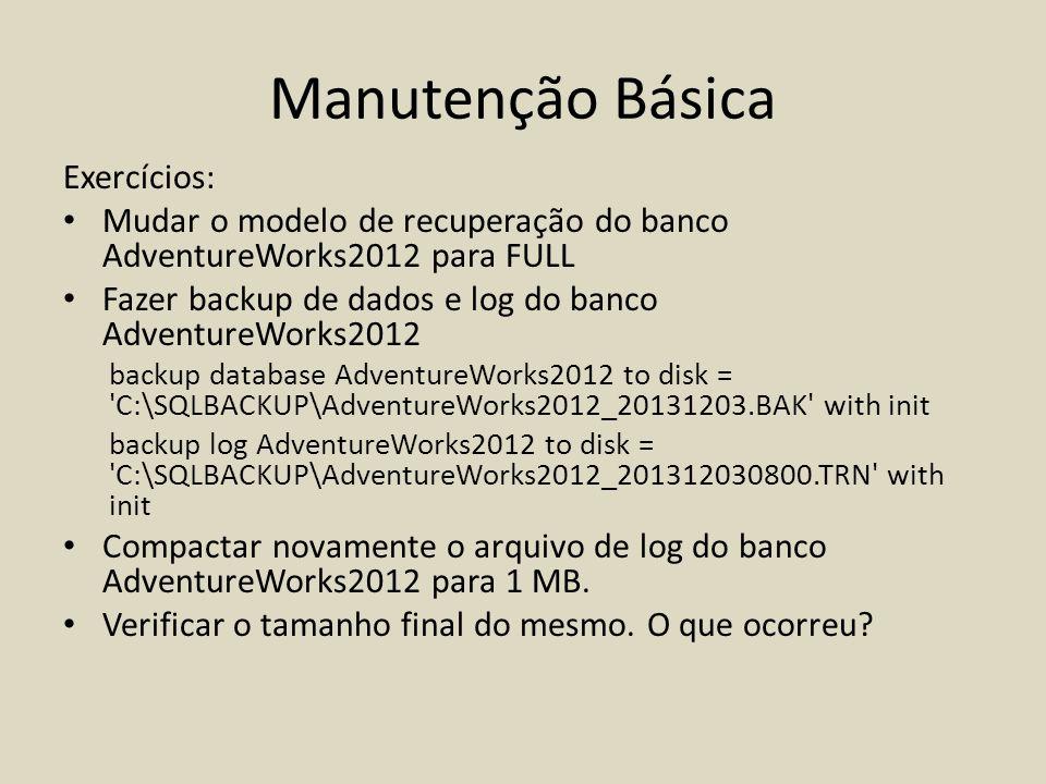 Manutenção Básica Exercícios: Mudar o modelo de recuperação do banco AdventureWorks2012 para FULL Fazer backup de dados e log do banco AdventureWorks2