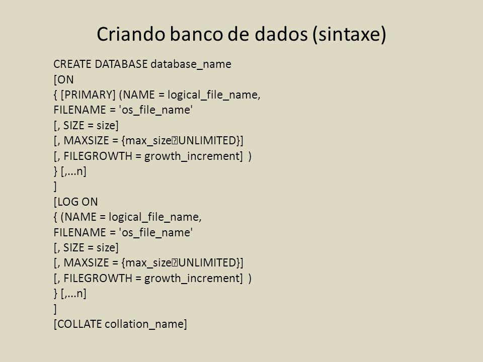 Criando banco de dados (sintaxe) CREATE DATABASE database_name [ON { [PRIMARY] (NAME = logical_file_name, FILENAME = 'os_file_name' [, SIZE = size] [,