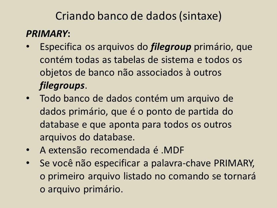 Criando banco de dados (sintaxe) PRIMARY: Especifica os arquivos do filegroup primário, que contém todas as tabelas de sistema e todos os objetos de b