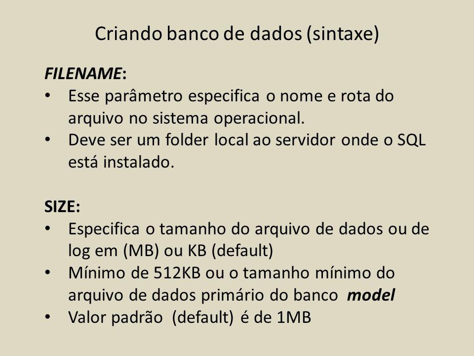 Criando banco de dados (sintaxe) FILENAME: Esse parâmetro especifica o nome e rota do arquivo no sistema operacional. Deve ser um folder local ao serv
