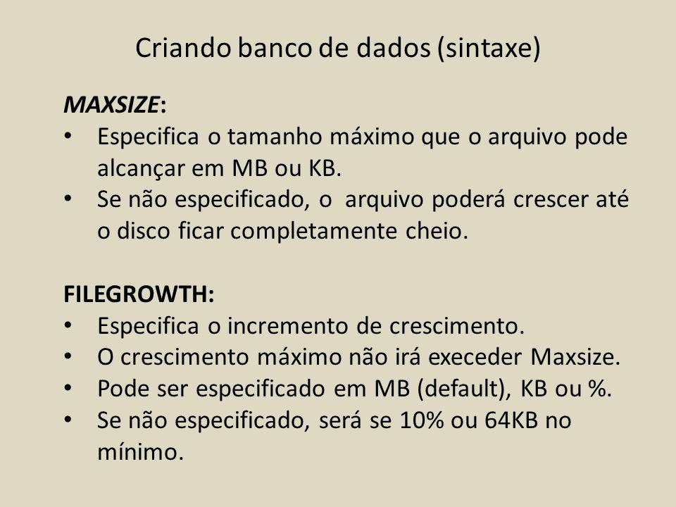 Criando banco de dados (sintaxe) MAXSIZE: Especifica o tamanho máximo que o arquivo pode alcançar em MB ou KB. Se não especificado, o arquivo poderá c