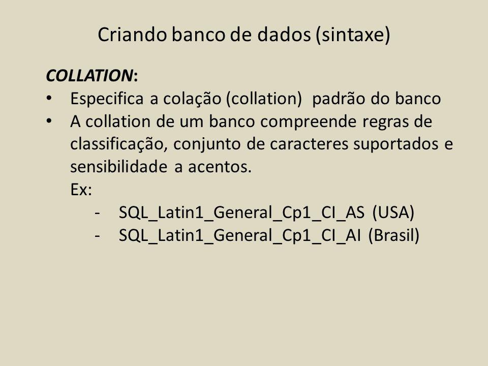 Criando banco de dados (sintaxe) COLLATION: Especifica a colação (collation) padrão do banco A collation de um banco compreende regras de classificaçã