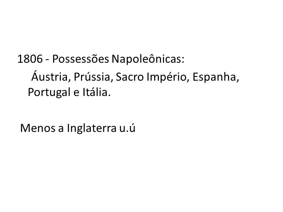1806 - Possessões Napoleônicas: Áustria, Prússia, Sacro Império, Espanha, Portugal e Itália. Menos a Inglaterra u.ú