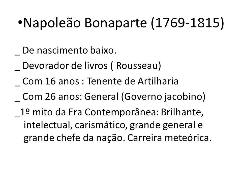 Napoleão Bonaparte (1769-1815) _ De nascimento baixo. _ Devorador de livros ( Rousseau) _ Com 16 anos : Tenente de Artilharia _ Com 26 anos: General (