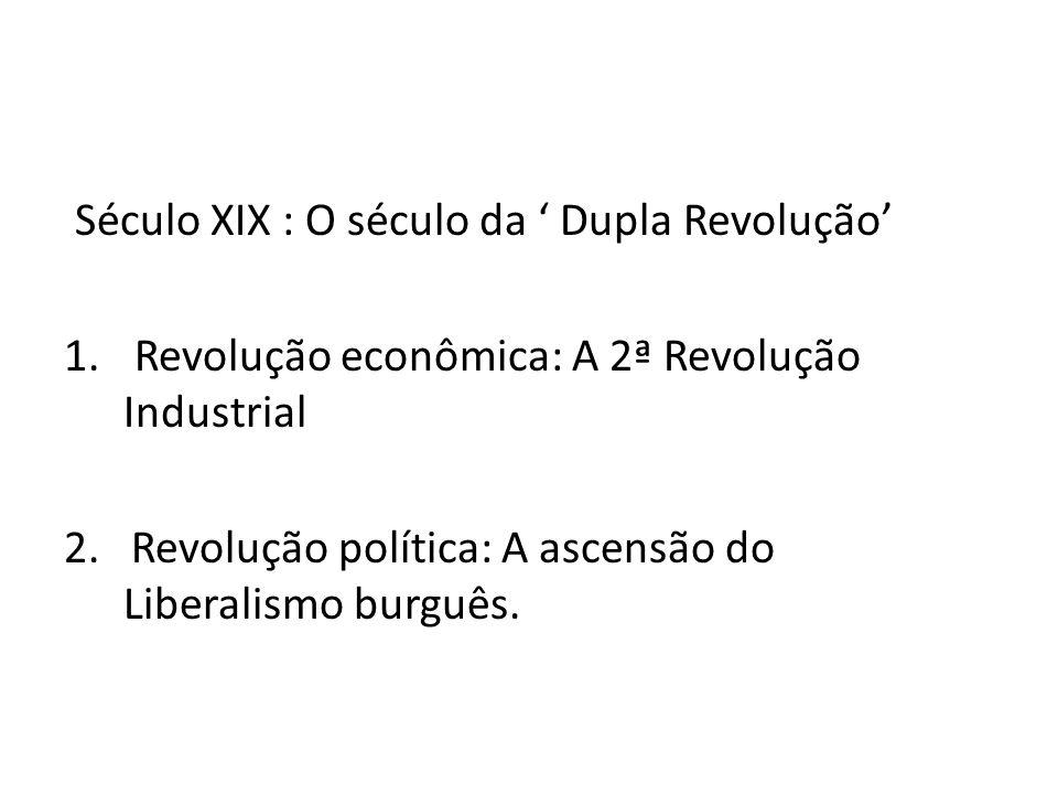 Século XIX : O século da Dupla Revolução 1. Revolução econômica: A 2ª Revolução Industrial 2. Revolução política: A ascensão do Liberalismo burguês.